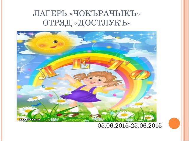 ЛАГЕРЬ «ЧОКЪРАЧЫКЪ» ОТРЯД «ДОСТЛУКЪ» 05.06.2015-25.06.2015