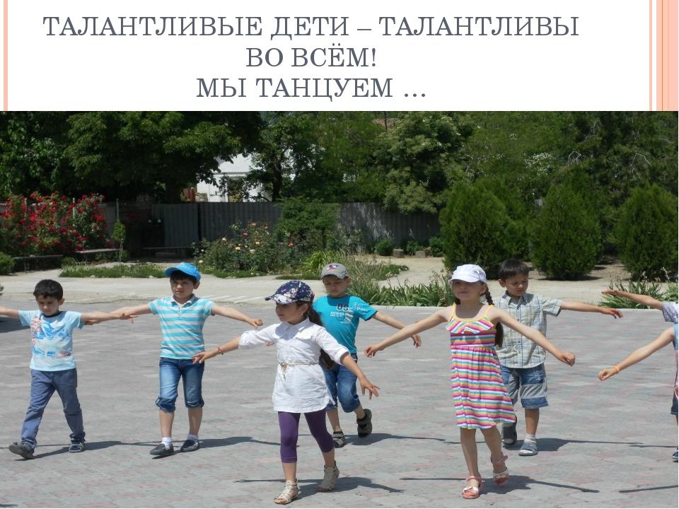 ТАЛАНТЛИВЫЕ ДЕТИ – ТАЛАНТЛИВЫ ВО ВСЁМ! МЫ ТАНЦУЕМ …