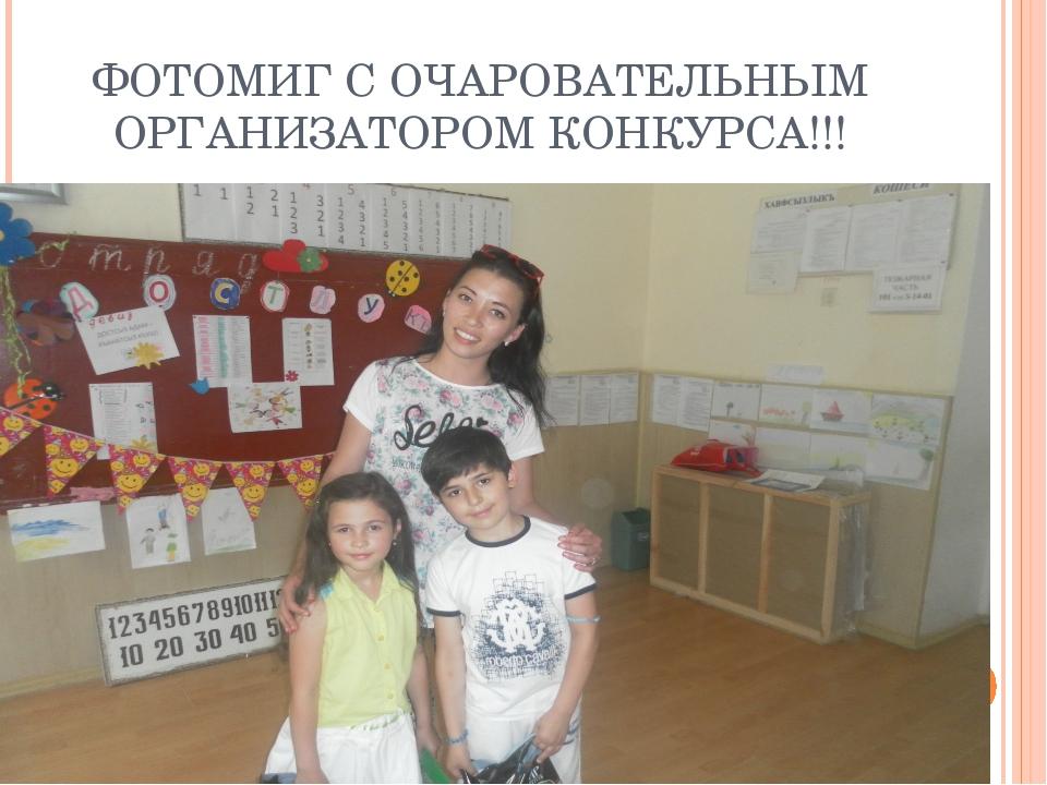 ФОТОМИГ С ОЧАРОВАТЕЛЬНЫМ ОРГАНИЗАТОРОМ КОНКУРСА!!!