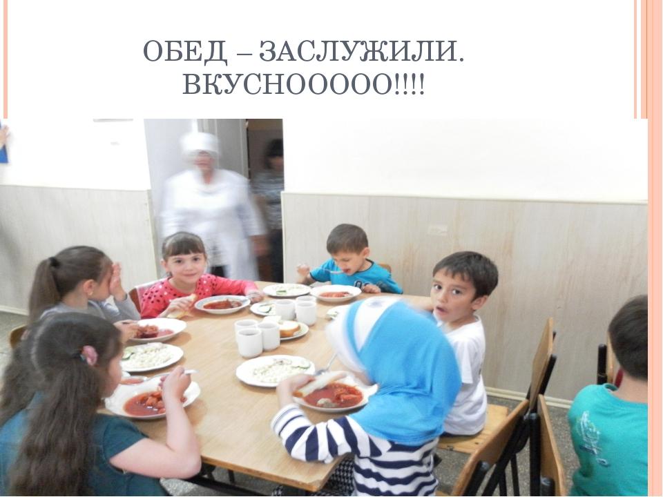 ОБЕД – ЗАСЛУЖИЛИ. ВКУСНООООО!!!!