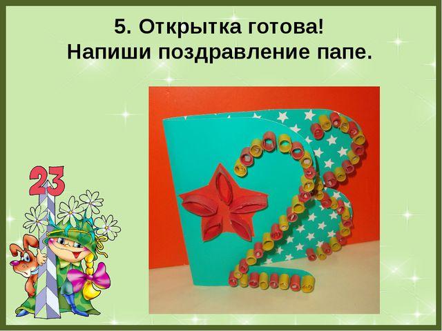 5. Открытка готова! Напиши поздравление папе. FokinaLida.75@mail.ru