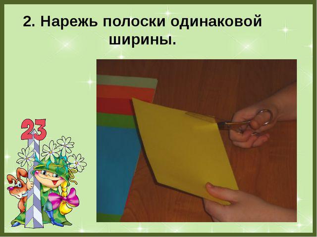 2. Нарежь полоски одинаковой ширины. FokinaLida.75@mail.ru