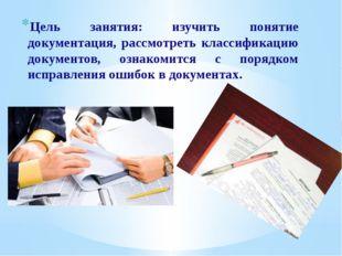 Цель занятия: изучить понятие документация, рассмотреть классификацию докумен