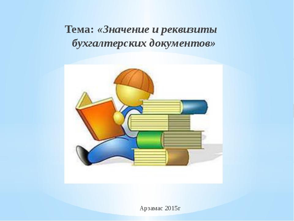 Тема: «Значение и реквизиты бухгалтерских документов» Арзамас 2015г