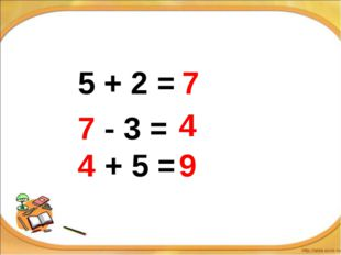 5 + 2 = 7 7 - 3 = 4 4 + 5 = 9