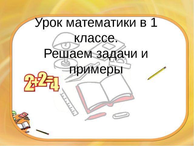 Урок математики в 1 классе. Решаем задачи и примеры