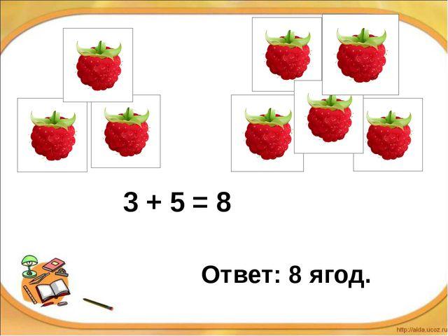 3 + 5 = 8 Ответ: 8 ягод.