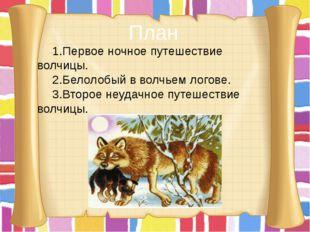 План 1.Первое ночное путешествие волчицы. 2.Белолобый в волчьем логове. 3.Вто