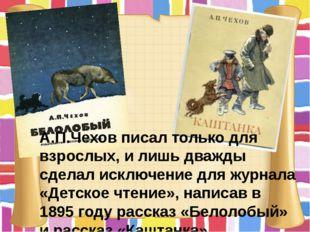 А.П.Чехов писал только для взрослых, и лишь дважды сделал исключение для журн