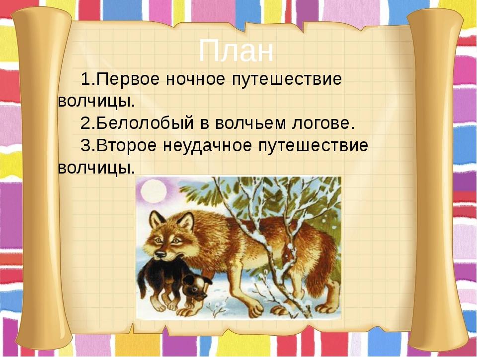 План 1.Первое ночное путешествие волчицы. 2.Белолобый в волчьем логове. 3.Вто...