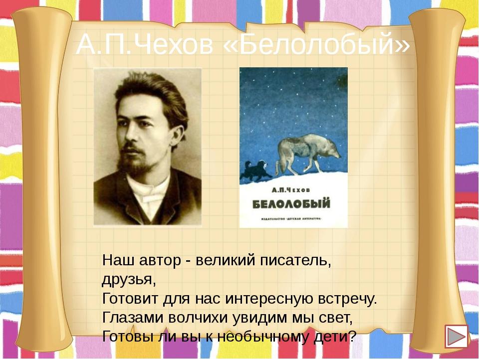 А.П.Чехов «Белолобый» Наш автор - великий писатель, друзья, Готовит для нас и...