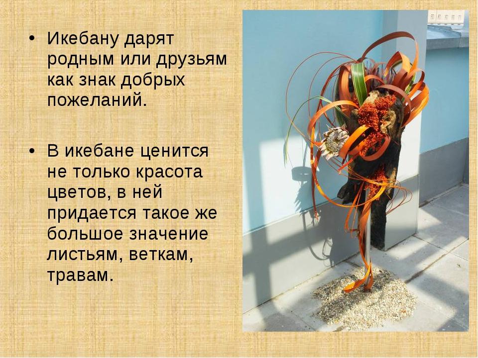 Икебану дарят родным или друзьям как знак добрых пожеланий. В икебане ценится...