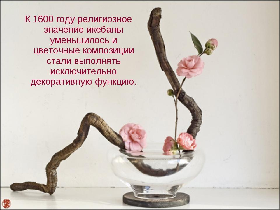 К 1600 году религиозное значение икебаны уменьшилось и цветочные композиции с...