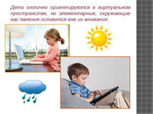 Дети отлично ориентируются в виртуальном пространстве, но элементарные, окруж
