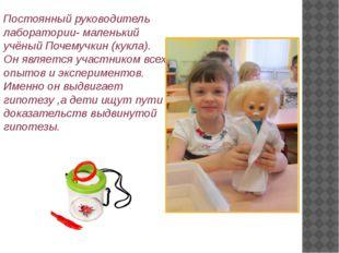 Постоянный руководитель лаборатории- маленький учёный Почемучкин (кукла). Он