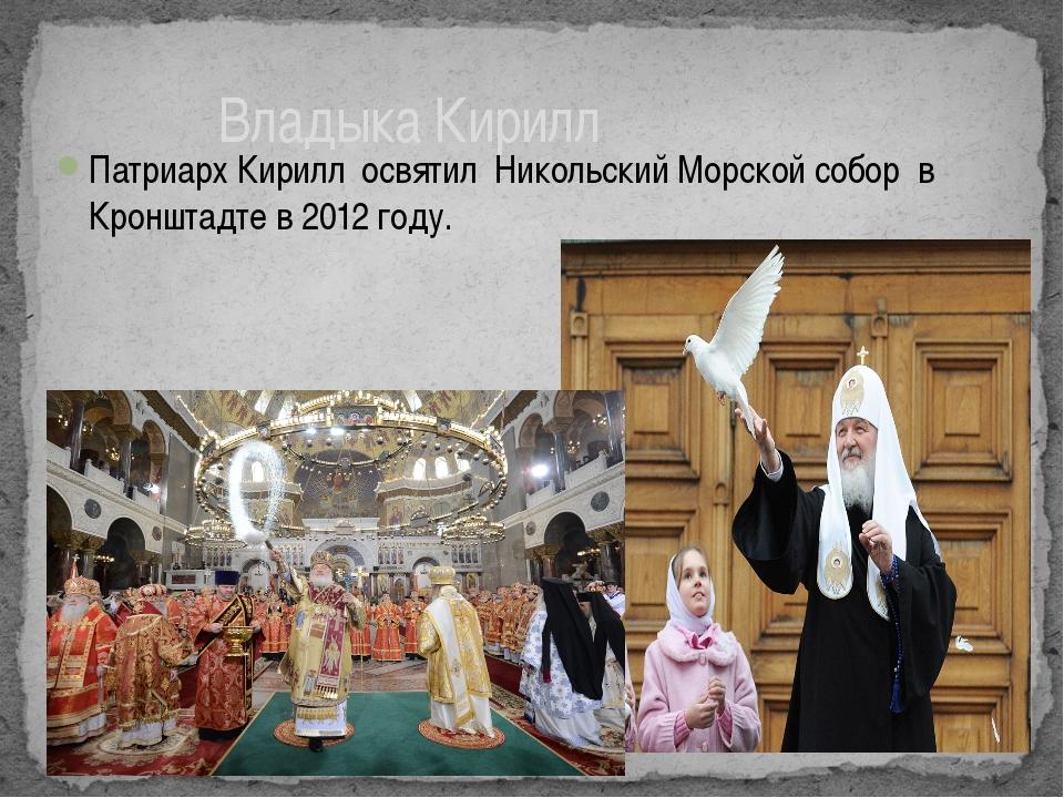 Патриарх Кирилл освятил Никольский Морской собор в Кронштадте в 2012 году. Вл...