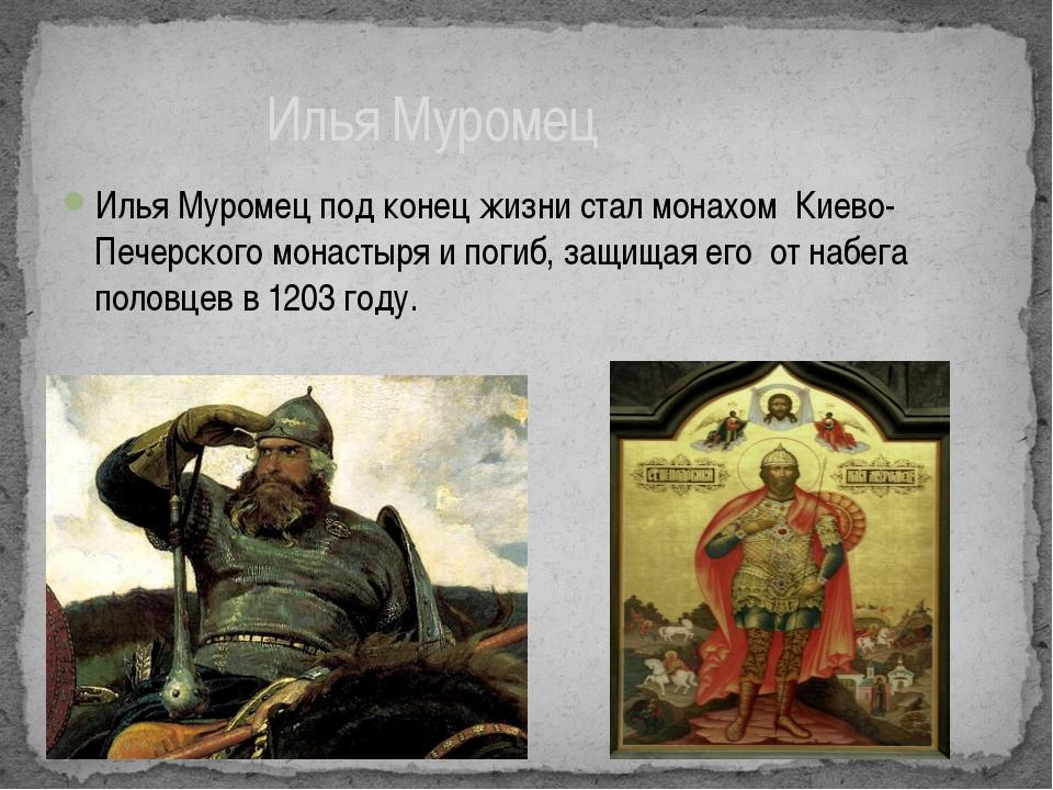 Илья Муромец под конец жизни стал монахом Киево- Печерского монастыря и погиб...