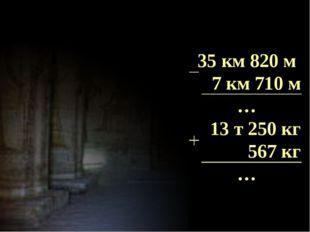 35 км 820 м 7 км 710 м … 13 т 250 кг 567 кг …