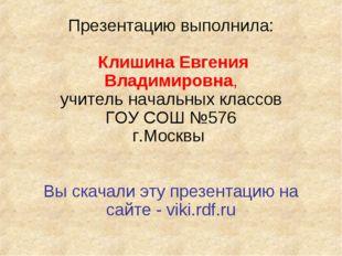 Презентацию выполнила: Клишина Евгения Владимировна, учитель начальных классо