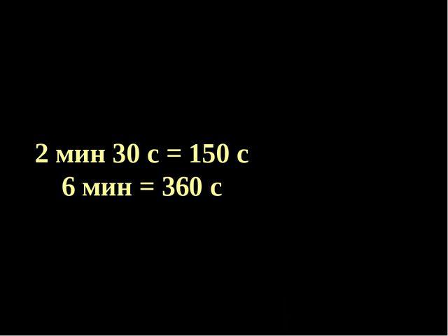 2 мин 30 с = 150 с 6 мин = 360 с