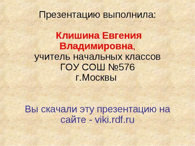 Презентацию выполнила: Клишина Евгения Владимировна, учитель начальных классо...