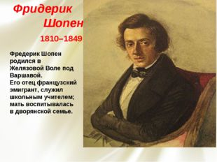 Фридерик Шопен 1810–1849 Фредерик Шопен родился в Желязовой Воле под Варшаво