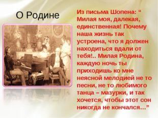 """О Родине Из письма Шопена: """" Милая моя, далекая, единственная! Почему наша жи"""