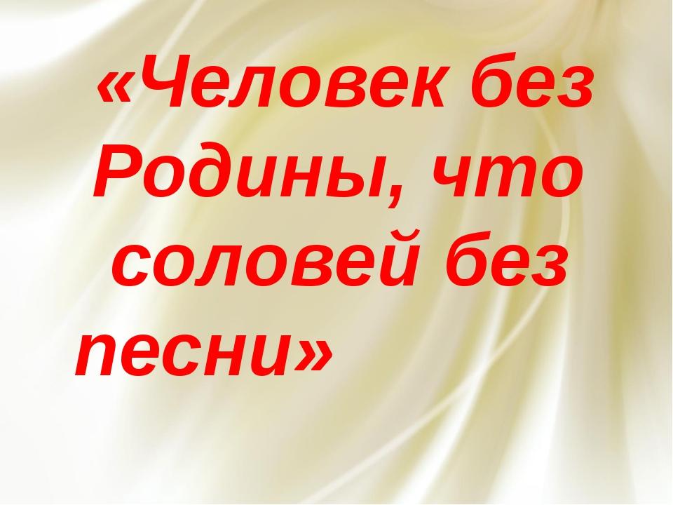 «Человек без Родины, что соловей без песни»