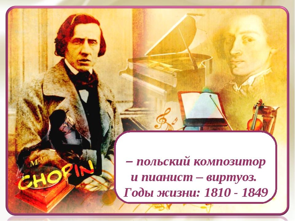 Фридери́к Шопе́н – польский композитор и пианист – виртуоз. Годы жизни: 1810...