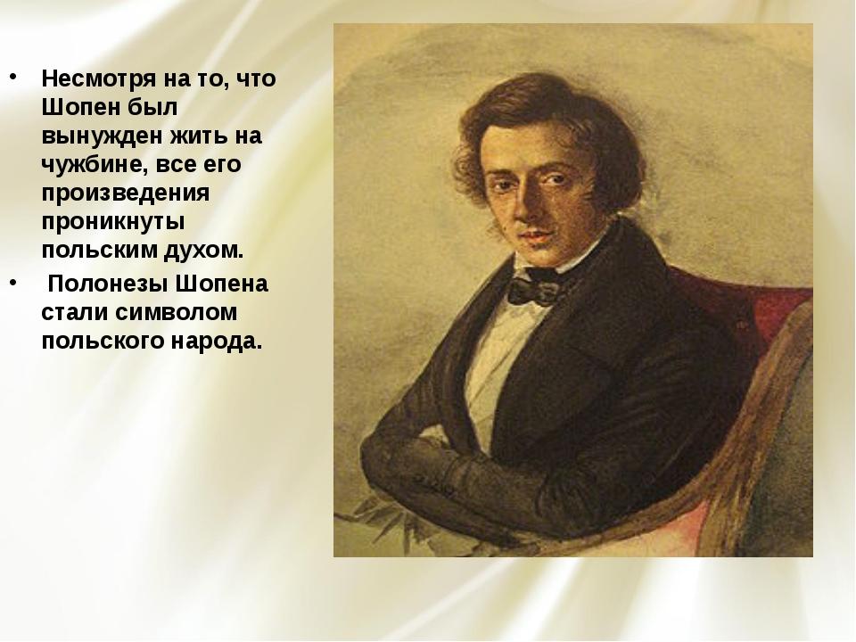 Несмотря на то, что Шопен был вынужден жить на чужбине, все его произведения...