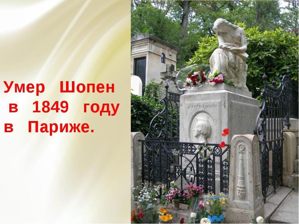 Умер Шопен в 1849 году в Париже.