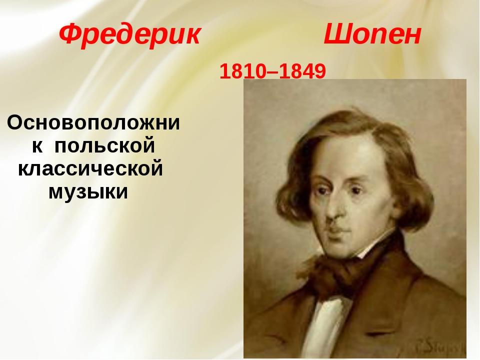 Фредерик Шопен 1810–1849 Основоположник польской классической музыки