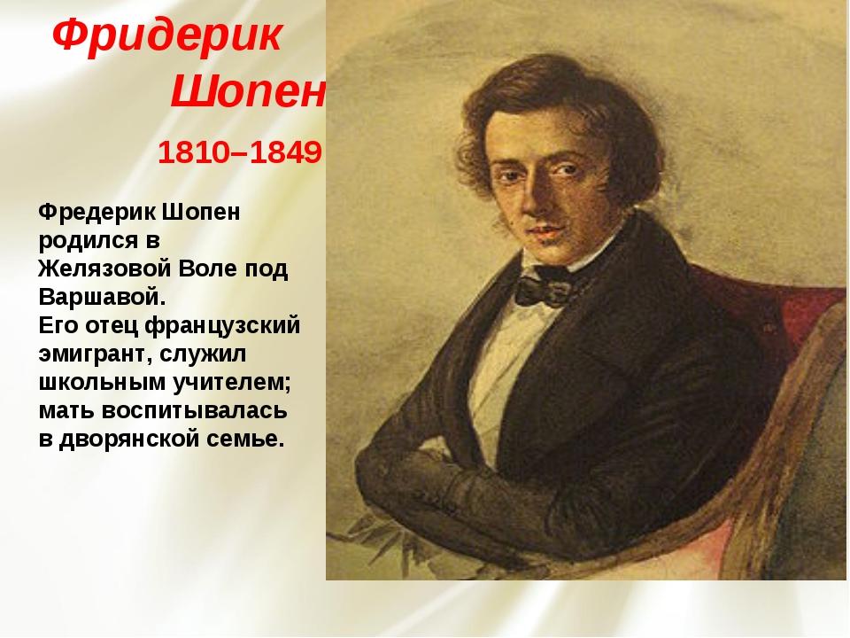 Фридерик Шопен 1810–1849 Фредерик Шопен родился в Желязовой Воле под Варшаво...
