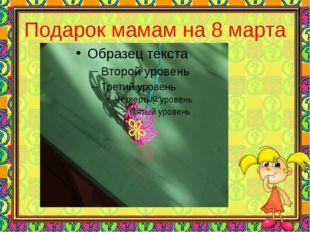 Подарок мамам на 8 марта
