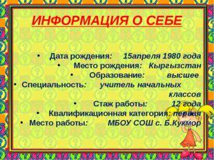 ИНФОРМАЦИЯ О СЕБЕ Дата рождения: 15апреля 1980 года Место рождения: Кыргызста