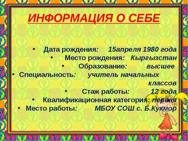 ИНФОРМАЦИЯ О СЕБЕ Дата рождения: 15апреля 1980 года Место рождения: Кыргызста...