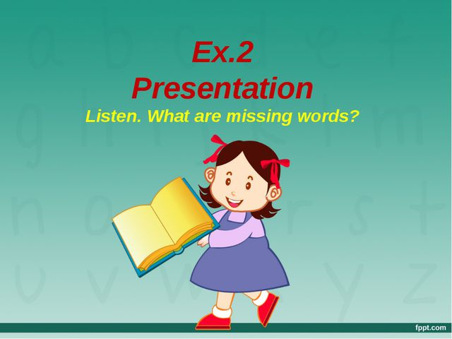 Ex.2 Presentation Listen. What are missing words?