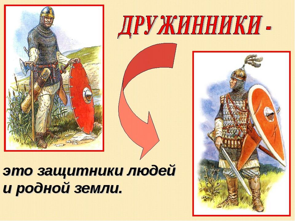 это защитники людей и родной земли.