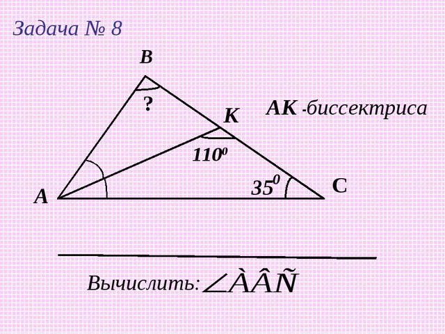А В С К 35 1100 АК -биссектриса Вычислить: ? Задача № 8 0
