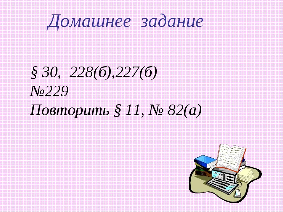 Домашнее задание § 30, 228(б),227(б) №229 Повторить § 11, № 82(а)
