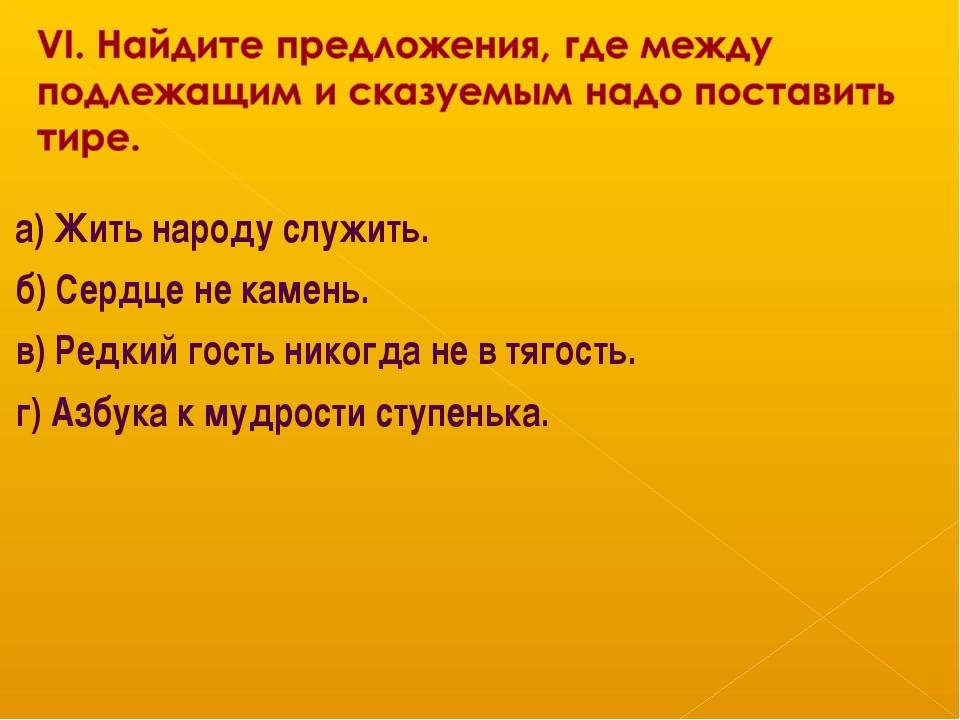 а) Жить народу служить. б) Сердце не камень. в) Редкий гость никогда не в тяг...