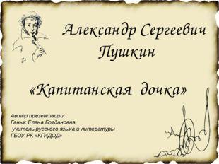 Александр Сергеевич Пушкин «Капитанская дочка» Автор презентации: Ганык Елен