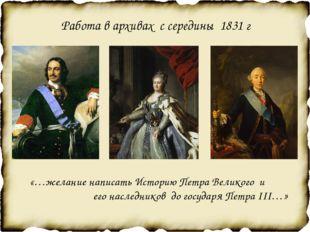 Работа в архивах с середины 1831 г «…желание написать Историю Петра Великого