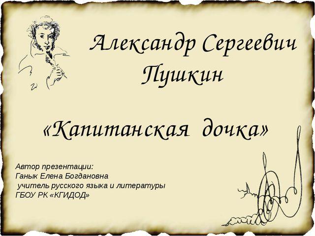 Александр Сергеевич Пушкин «Капитанская дочка» Автор презентации: Ганык Елен...