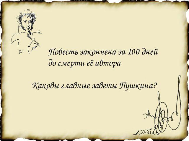 Повесть закончена за 100 дней до смерти её автора Каковы главные заветы Пушк...