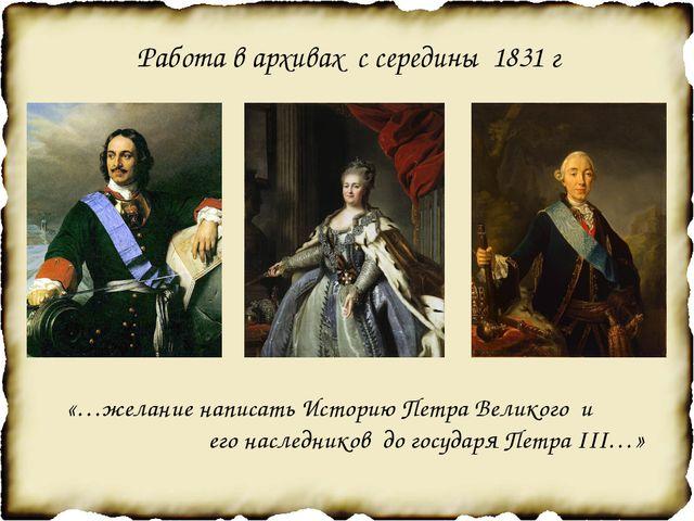 Работа в архивах с середины 1831 г «…желание написать Историю Петра Великого...