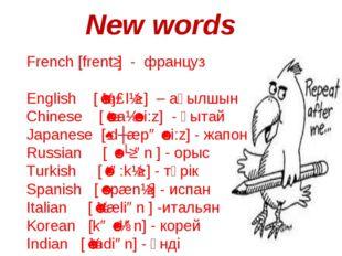 New words French [frentʃ] - француз English [ˈɪŋɡlɪʃ ] – ағылшын ] Chinese [ˈ