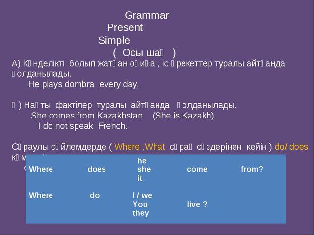 Grammar Present Simple ( Осы шақ ) А) Күнделікті болып жатқан оқиға , іс әре...