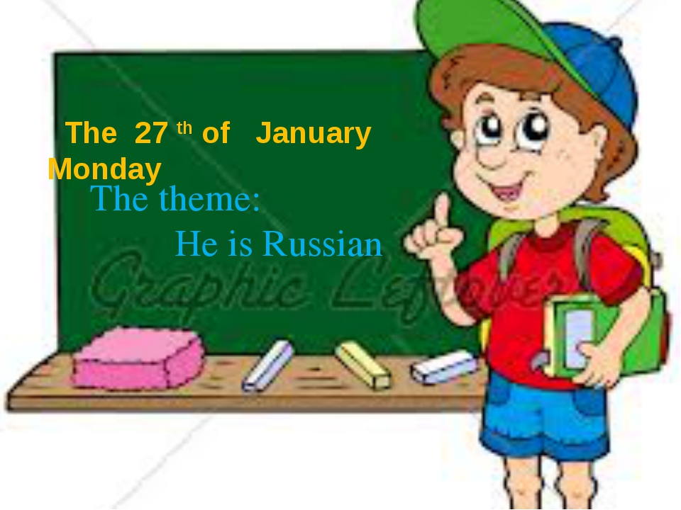 The 27 th of January Monday The theme: He is Russian