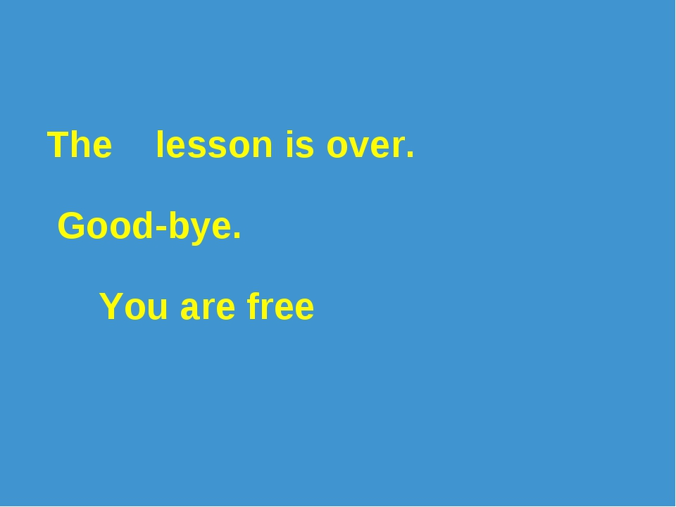 The lesson is over. Good-bye. You are free